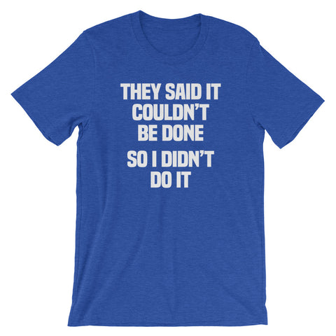 They Said It Couldn't Be Done (So I Didn't Do It) T-Shirt (Unisex)