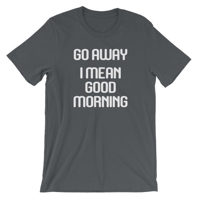 Go Away (I Mean Good Morning) T-Shirt (Unisex)