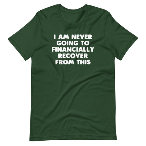 I Am Never Going To Financially Recover From This T-Shirt (Unisex)