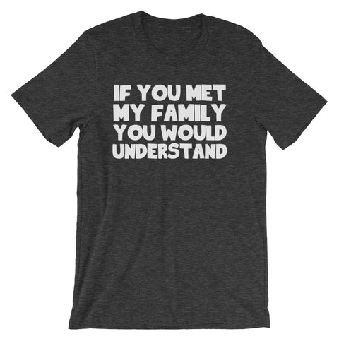 If You Met My Family You Would Understand T-Shirt (Unisex)