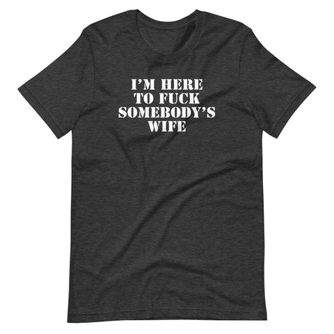I'm Here To Fuck Somebody's Wife T-Shirt (Unisex)