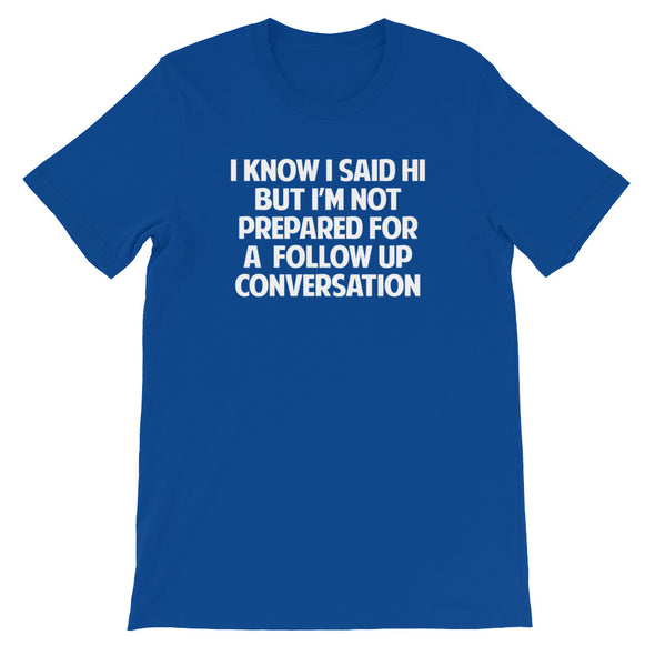 I Know I Said Hi But I'm Not Prepared For A Follow Up Conversation T-Shirt (Unisex)