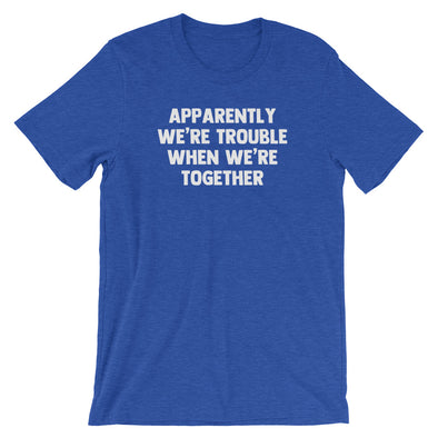 Apparently We're Trouble When We're Together T-Shirt (Unisex)