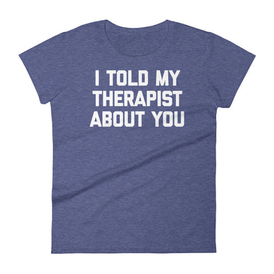 I Told My Therapist About You T-Shirt (Womens)