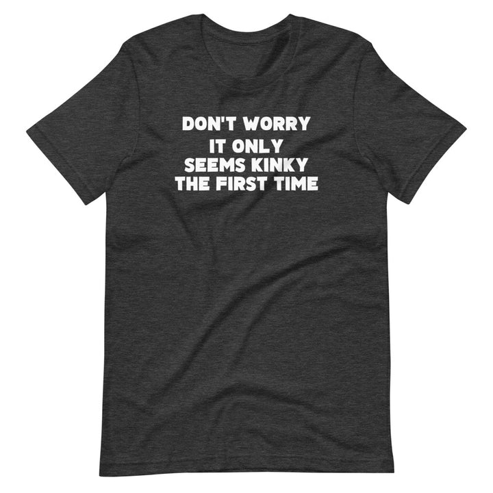 Don't Worry, It Only Seems Kinky The First Time T-Shirt (Unisex)