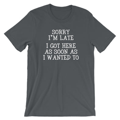 Sorry I'm Late (I Got Here As Soon As I Wanted To) T-Shirt (Unisex)