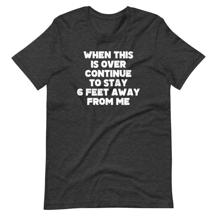 When This Is Over Continue To Stay 6 Feet Away From Me T-Shirt (Unisex)