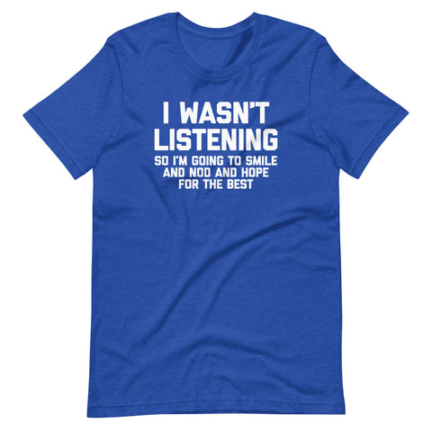 I Wasn't Listening So I'm Going To Smile And Nod & Hope For The Best T-Shirt (Unisex)