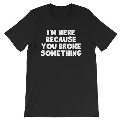 I'm Here Because You Broke Something T-Shirt (Unisex)
