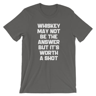 Whiskey May Not Be The Answer But It's Worth A Shot T-Shirt (Unisex)