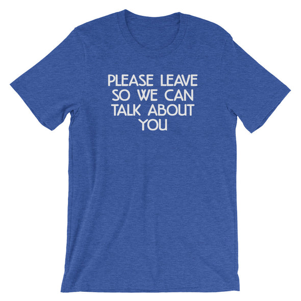 Please Leave So We Can Talk About You T-Shirt (Unisex)