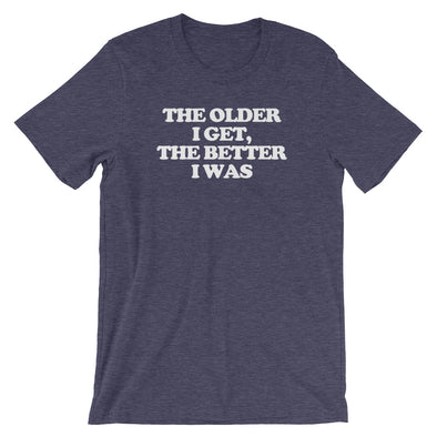 The Older I Get, The Better I Was T-Shirt (Unisex)
