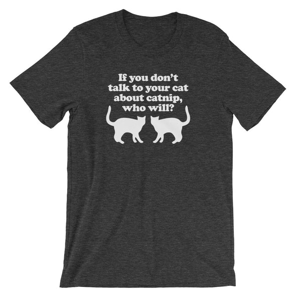 If You Don't Talk To Your Cat About Catnip, Who Will? T-Shirt (Unisex)