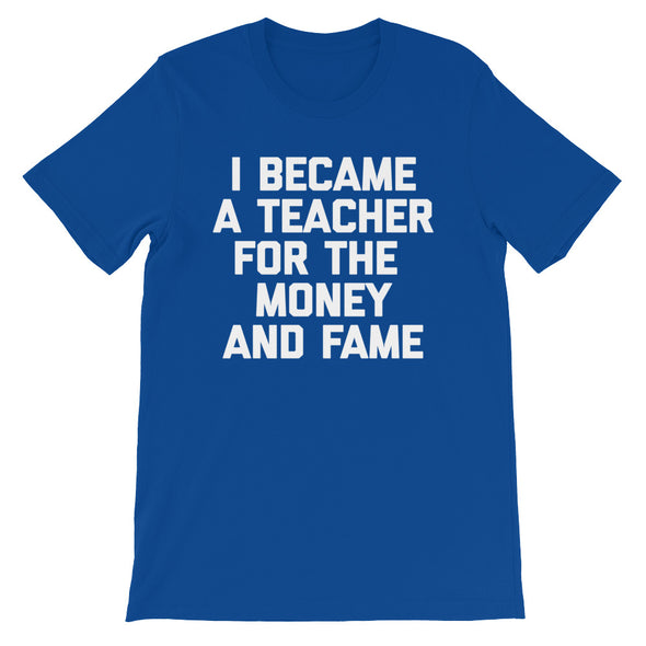 I Became A Teacher For The Money & Fame T-Shirt (Unisex)