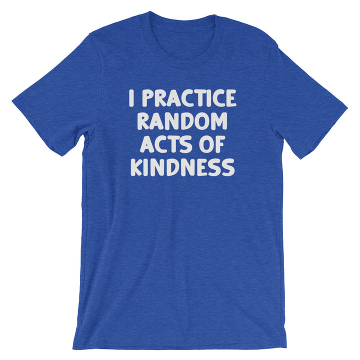 I Practice Random Acts Of Kindness T-Shirt (Unisex)