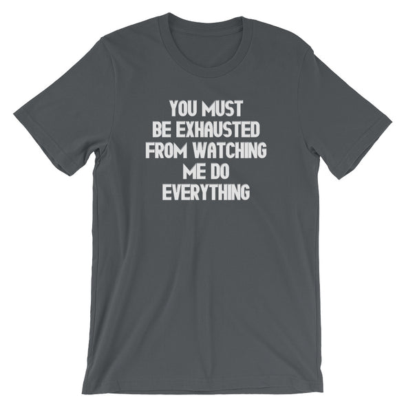 You Must Be Exhausted From Watching Me Do Everything T-Shirt (Unisex)