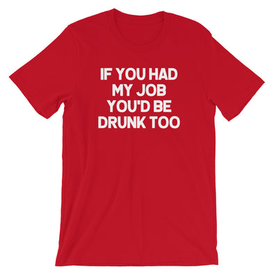 If You Had My Job You'd Be Drunk Too T-Shirt (Unisex)