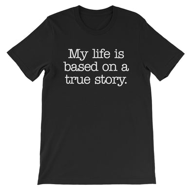 My Life Is Based On A True Story T-Shirt (Unisex)