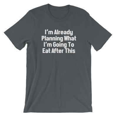 I'm Already Planning What I'm Going To Eat After This T-Shirt (Unisex)