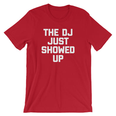 The DJ Just Showed Up T-Shirt (Unisex)