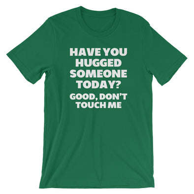 Have You Hugged Someone Today? Good, Don't Touch Me T-Shirt (Unisex)