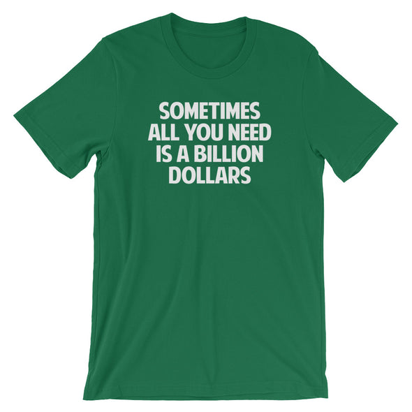 Sometimes All You Need Is A Billion Dollars T-Shirt (Unisex)