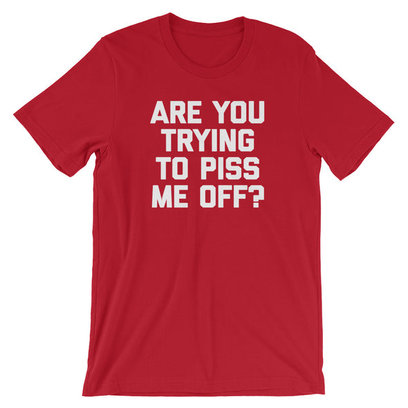 Are You Trying To Piss Me Off? T-Shirt (Unisex)