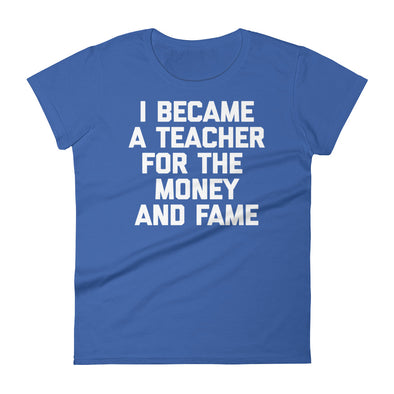 I Became A Teacher For The Money & Fame T-Shirt (Womens)