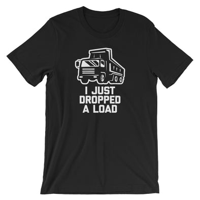 I Just Dropped A Load T-Shirt (Unisex)