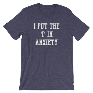 I Put The 'I' In Anxiety T-Shirt (Unisex)