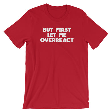 But First Let Me Overreact T-Shirt (Unisex)