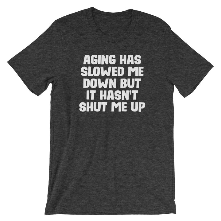 Aging Has Slowed Me Down But It Hasn't Shut Me Up T-Shirt (Unisex)