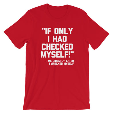 """If Only I Had Checked Myself"" -Me Before I Wrecked Myself T-Shirt (Unisex)"