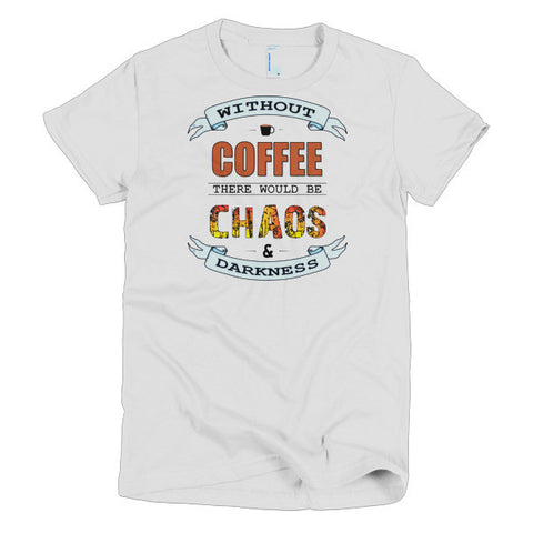 Without Coffee There Would Be Chaos and Darkness! Short Sleeve Women's T-Shirt