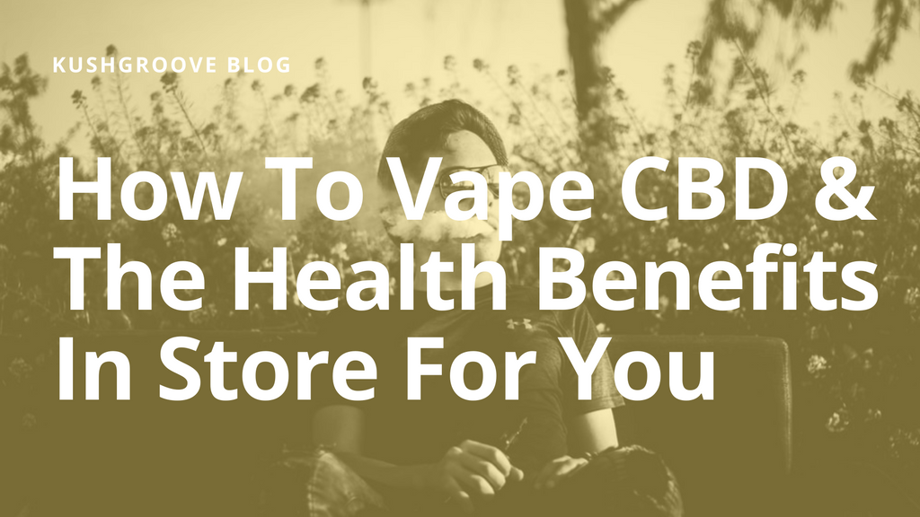 How To Vape CBD & The Health Benefits In Store For You