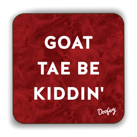 Goat tae be kiddin' Scottish Dialect Coaster Coasters Scotland Scottish Scots Gift Ideas Souvenir Present Highland Tartan Personalised Patter Banter Slogan Pure Premium Dialect Glasgow Edinburgh Doofery