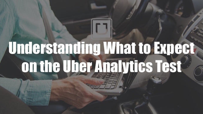 Getting Ready for the Uber Analytics Test - Part 1 - Understanding What to Expect on the Test