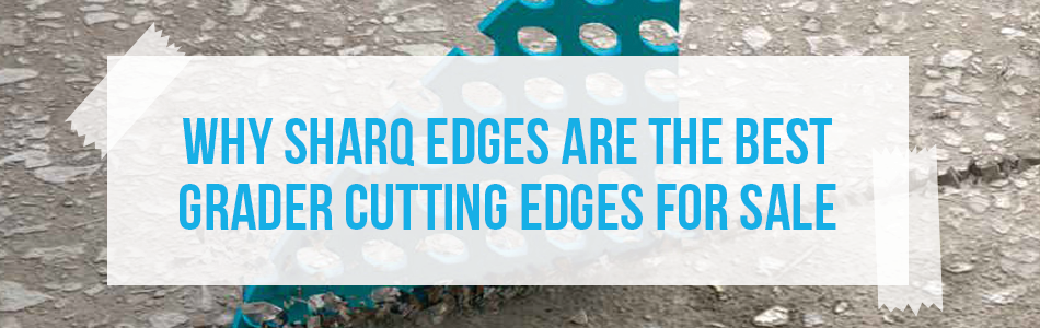 Why Sharq Edges are the number one grader blades for sale