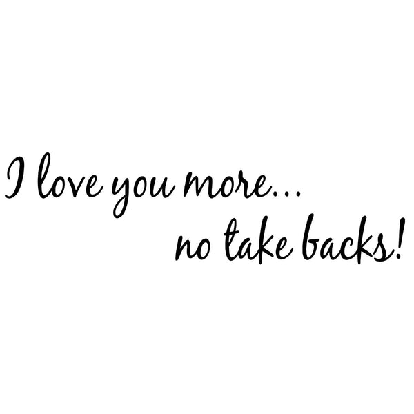 VWAQ I Love You More. No Take Backs! Couples Wall Decals For Bedroom -18090 - VWAQ Vinyl Wall Art Quotes and Prints