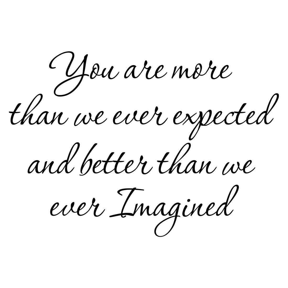 VWAQ You Are More Than We Ever Expected And Better Than We Ever Imagined Vinyl Wall Decal no background