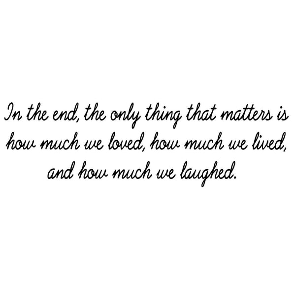 VWAQ In The End, The Only Thing That Matters Is How Much We Loved, How Much We Lived, And How Much We Laughed Vinyl Wall Decal -18114 - VWAQ Vinyl Wall Art Quotes and Prints