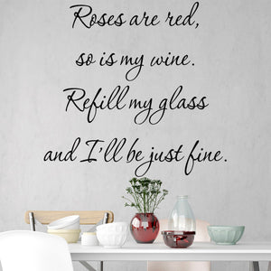 VWAQ- Roses are Red, So is My Wine. Refill My Glass and I'll Be Just Fine - Wine Vinyl Wall Quotes -18117