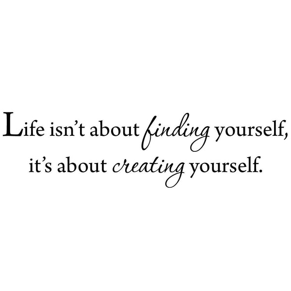 VWAQ Life Isn't About Finding Yourself, It's About Creating Yourself Wall Decal - VWAQ Vinyl Wall Art Quotes and Prints