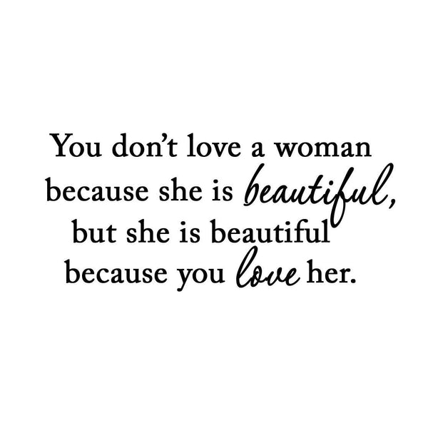 VWAQ You Don't Love a Woman Because She's Beautiful Vinyl Decal - VWAQ Vinyl Wall Art Quotes and Prints no background