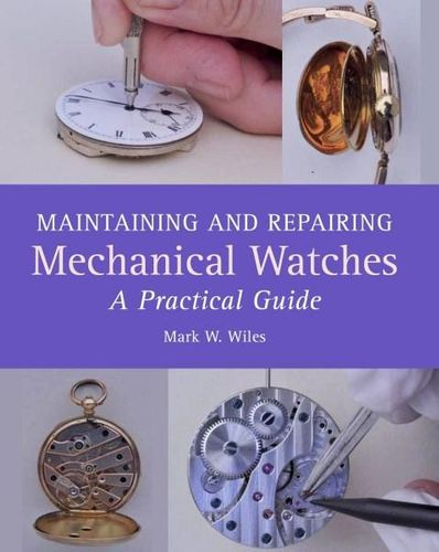 Maintaining and Repairing Mechanical Watches A Practical Guide By: MARK W. WILES