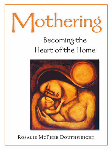 Mothering: Becoming the Heart of the Home