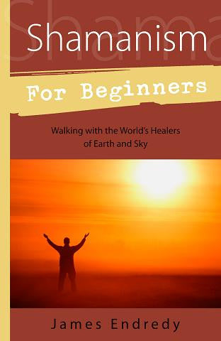 Shamanism for Beginners: Walking with the World's Healers of Earth and Sky