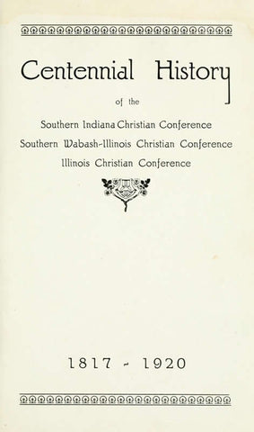 Centennial History Of The Southern Indiana Christian Conference Southern Wabash-Illinois Conference Illinois Christian Conference 1817-1920