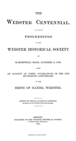 The Webster Centennial. Proceedings Of The Webster Historical Society At Marshfield, Mass., October 12, 1882. With An Account Of Other Celebrations On The One Hundredth Anniversary Of The Birth Of Daniel Webster