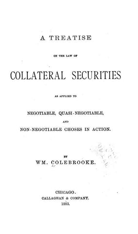 A Treatise On The Law Of Collateral Securities As Applied To Negotiable, Quasi-Negotiable, And Non-Negotiable Choses In Action